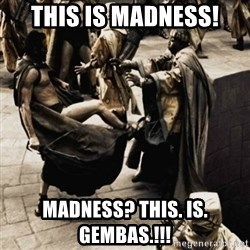 sparta kick - This is madness! Madness? This. Is. Gembas.!!!