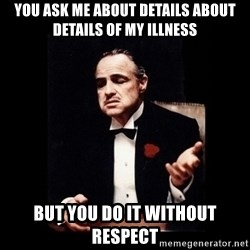 The Godfather - you ask me about details about details of my illness but you do it without respect