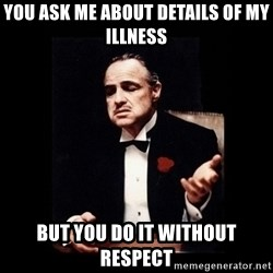 The Godfather - you ask me about details of my illness but you do it without respect