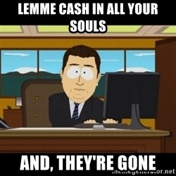 and they're gone - Lemme cash in all your souls And, they're gone