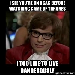 Dangerously Austin Powers - I See You're On 9GAG Before WATCHING Game Of Thrones  I too like to Live dangerously