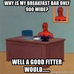 and im just sitting here masterbating - WHY IS MY BREAKFAST BAR ONLY 900 WIDE? WELL A GOOD FITTER WOULD......