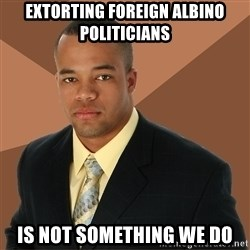 Successful Black Man - EXTORTING FOREIGN ALBINO POLITICIANS IS NOT SOMETHING WE DO