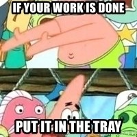 patrick star - If your work is done Put it in the tray