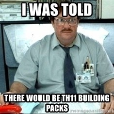 I was told there would be ___ - I WAS TOLD There would be TH11 Building Packs