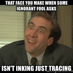 Nick Cage - That face you make when some ignorant fool asks isn't inking just tracing