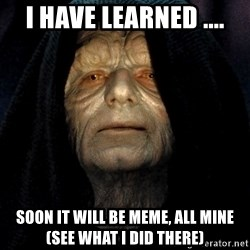 Star Wars Emperor - i have learned .... soon it will be meme, all mine (see what i did there)