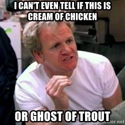 Gordon Ramsay - I Can't even tell if this is cream of chicken or ghost of trout