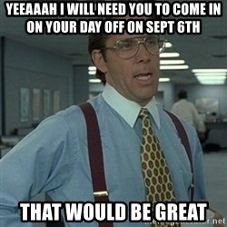 Office Space Boss - Yeeaaah i will need you to come in on your day off on sept 6th That would be great