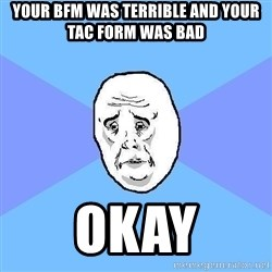 Okay Guy - your bfm was terrible and your tac form was bad okay