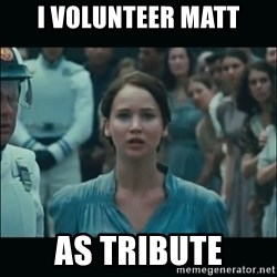 I volunteer as tribute Katniss - I volunteer Matt as Tribute