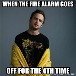 Jesse Pinkman - When the fire alarm goes off for the 4th time