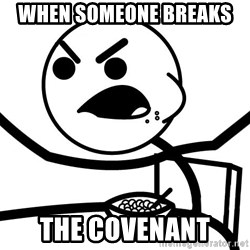 Cereal Guy Angry - When someone breaks  The covenAnt