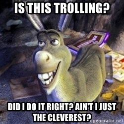 Donkey Shrek - Is this trolling? Did I do it right? Ain't I just the cleverest?