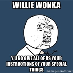 Y U No - willie wonka y u no give all of us your instructions of your special things