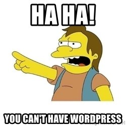 Nelson HaHa - Ha HA! You can't have wordpress