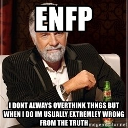 Most Interesting Man - Enfp I dont always overthink thngs but when i do im usually extremley wrong from the truth