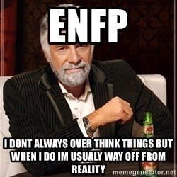 Most Interesting Man - ENFP I dont always over think things but when i do im usualy way off from reality