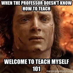 Frodo  - when the professor doesn't know how to teach  welcome to teach myself 101