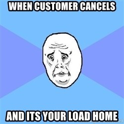 Okay Guy - When customer cancels and its your load home