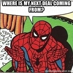 Question Spiderman - Where is my next deal coming from?