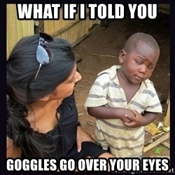 Skeptical third-world kid - What if i told yOu Goggles go over your eyes