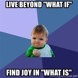 "Success Kid - Live beyond ""What if"" FIND JOY IN ""WHAT IS"""