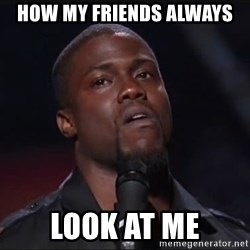 Kevin Hart Face - How my friends always Look at me