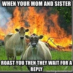 Evil Cows - when your mom and sister  roast you then they wait for a reply