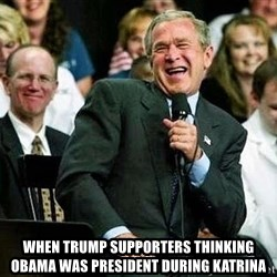 Laughing Bush - when trump supporters thinking obama was president during katrina