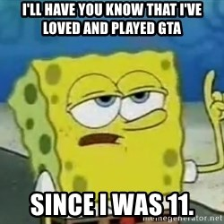 Tough Spongebob - I'll have you know tHat i've loved and played gta Since i was 11.