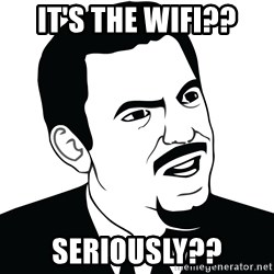 Are you serious face  - IT'S THE WIFI?? SERIOUSLY??