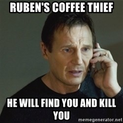 taken meme - Ruben's Coffee thief  he will find you and kill you