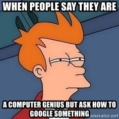 Fry squint - when people say they are  a Computer Genius but ask how to google something