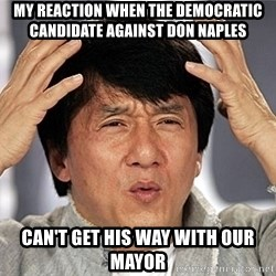 Jackie Chan - my reaction when the democratic candidate against don naples can't get his way with our mayor