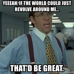Office Space Boss - YEEEAH, IF THE WORLD COULD JUST REVOLVE AROUND ME... THAT'D BE GREAT.