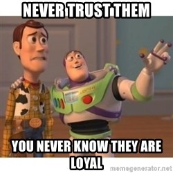 Toy story - Never Trust them You never know they are loyal