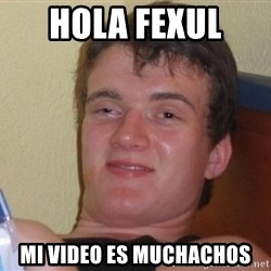 high/drunk guy - hola Fexul  mi video es muchachos