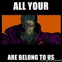 All your base are belong to us - all your are belong to us