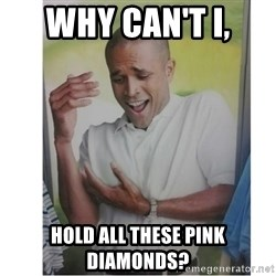 Why Can't I Hold All These?!?!? - WHY CAN'T I, HOLD ALL THESE PINK DIAMONDS?