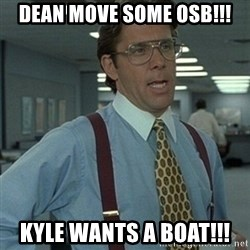Office Space Boss - Dean move some OSB!!! Kyle wants a boat!!!