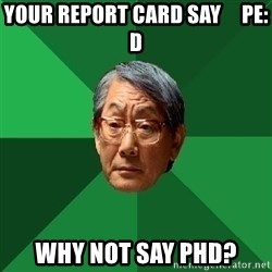 High Expectations Asian Father - Your Report Card SAY     PE: D why not SAY PHD?