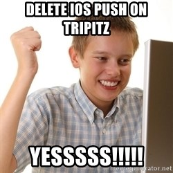 First Day on the internet kid - delete ios push on tripitz Yesssss!!!!!