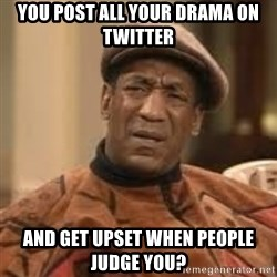 Confused Bill Cosby  - YOU POST ALL YOUR DRAMA ON TWITTER AND GET UPSET WHEN PEOPLE JUDGE YOU?