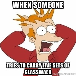 Fry Panic - when someone tries to carry five sets of glasswaer