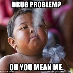 Smoking Baby - Drug problem? Oh You mean me.