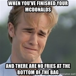 Dawson's Creek - When you've finished your McDonalds and there are no fries at the bottom of the bag