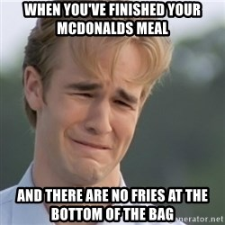 Dawson's Creek - when you've finished your mcdonalds meal and there are no fries at the bottom of the bag