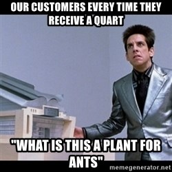 """Zoolander for Ants - Our customers every time they receive a quart """"What is this a plant for ants"""""""