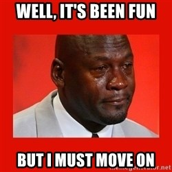 crying michael jordan - Well, it's been fun But i must move on